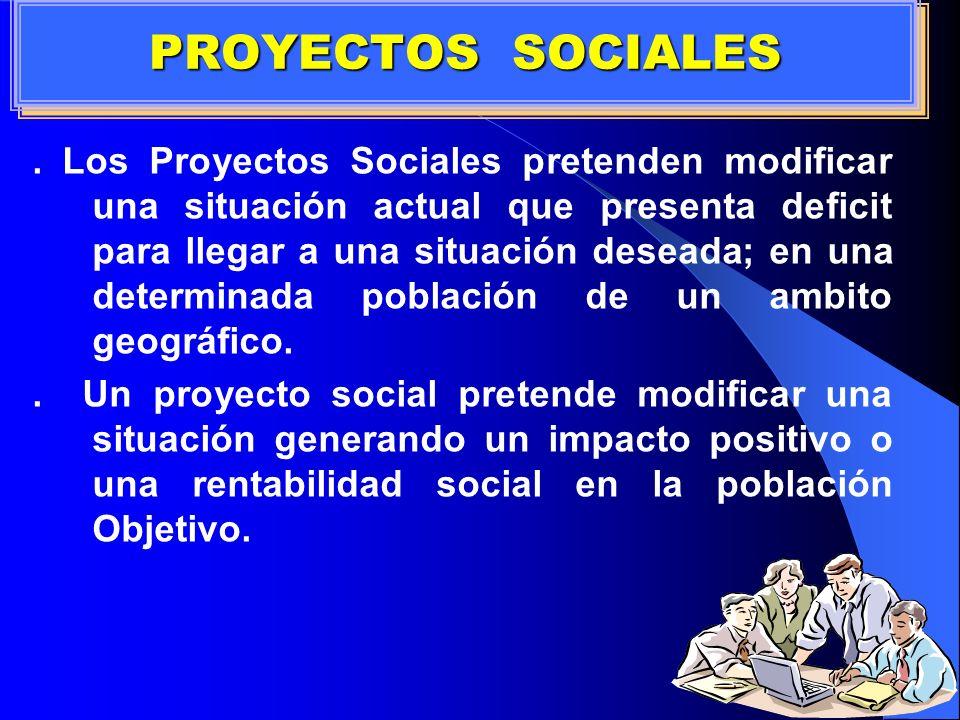 . Los Proyectos Sociales pretenden modificar una situación actual que presenta deficit para llegar a una situación deseada; en una determinada poblaci