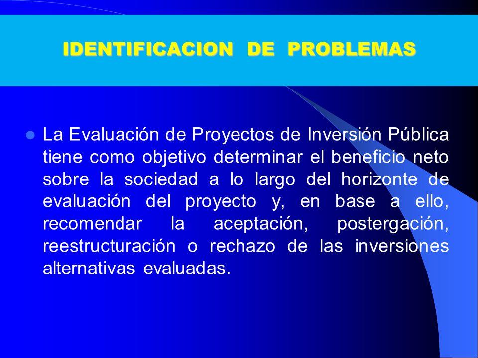IDENTIFICACION DE PROBLEMAS La Evaluación de Proyectos de Inversión Pública tiene como objetivo determinar el beneficio neto sobre la sociedad a lo la