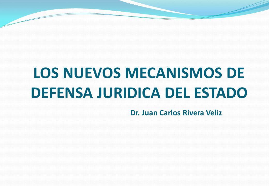 LOS NUEVOS MECANISMOS DE DEFENSA JURIDICA DEL ESTADO Dr. Juan Carlos Rivera Veliz