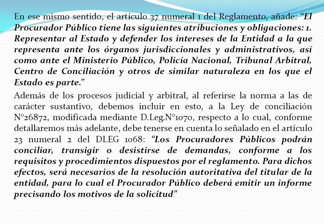 En ese mismo sentido, el artículo 37 numeral 1 del Reglamento, añade: El Procurador Público tiene las siguientes atribuciones y obligaciones: 1. Repre