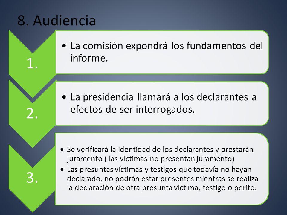 8. Audiencia 1. La comisión expondrá los fundamentos del informe. 2. La presidencia llamará a los declarantes a efectos de ser interrogados. 3. Se ver