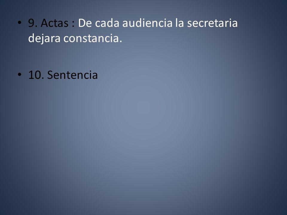 9. Actas : De cada audiencia la secretaria dejara constancia. 10. Sentencia