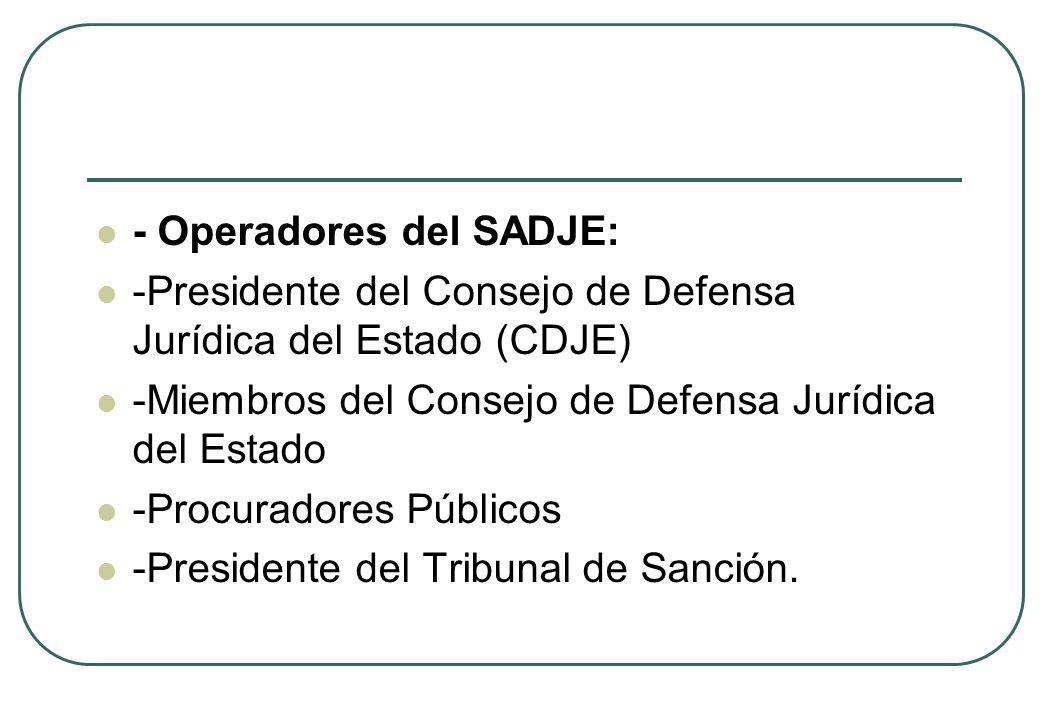 - Operadores del SADJE: -Presidente del Consejo de Defensa Jurídica del Estado (CDJE) -Miembros del Consejo de Defensa Jurídica del Estado -Procurador
