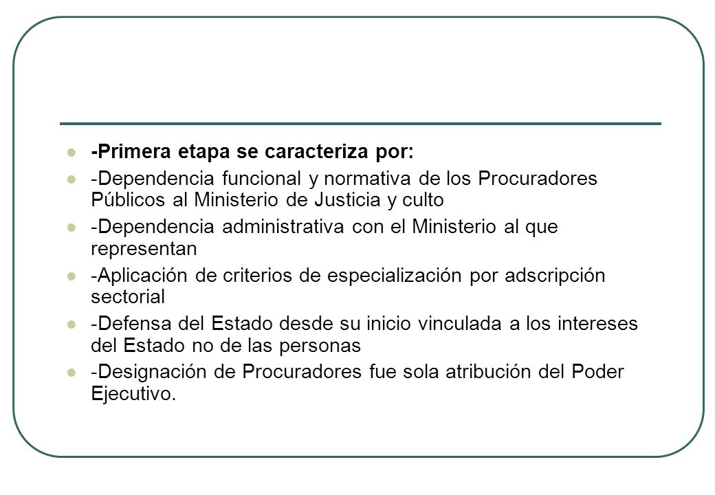 -Primera etapa se caracteriza por: -Dependencia funcional y normativa de los Procuradores Públicos al Ministerio de Justicia y culto -Dependencia admi