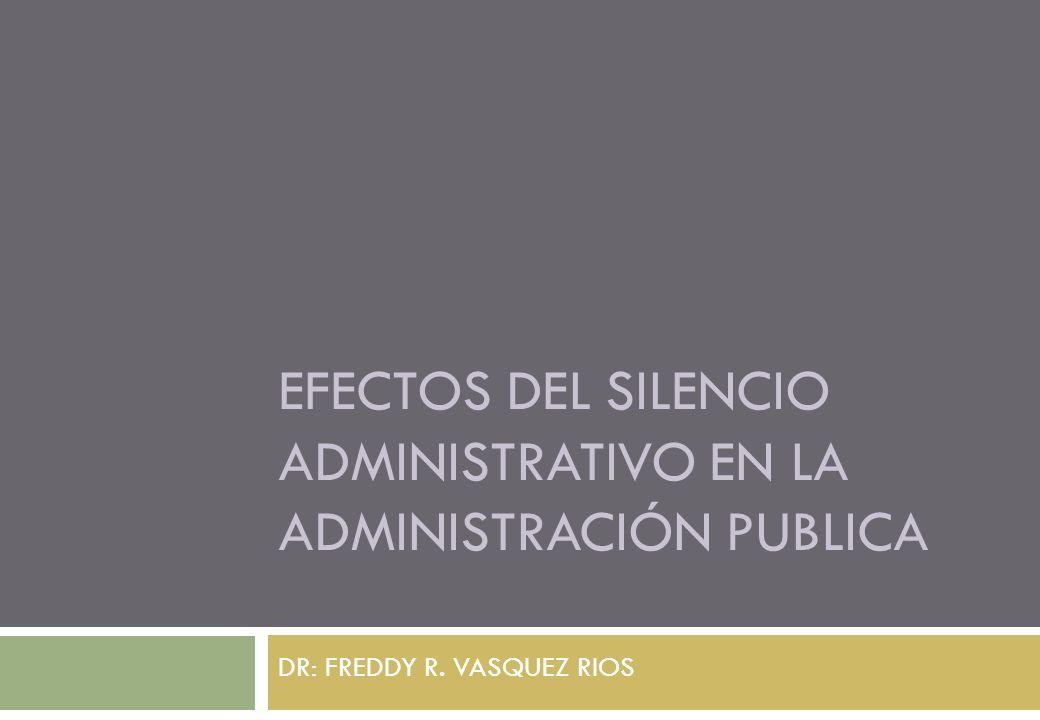 EFECTOS DEL SILENCIO ADMINISTRATIVO EN LA ADMINISTRACIÓN PUBLICA DR: FREDDY R. VASQUEZ RIOS