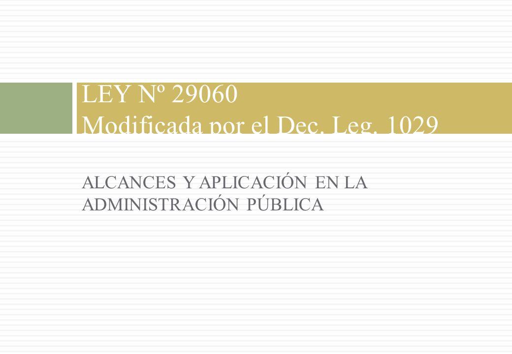 ALCANCES Y APLICACIÓN EN LA ADMINISTRACIÓN PÚBLICA LEY Nº 29060 Modificada por el Dec. Leg. 1029