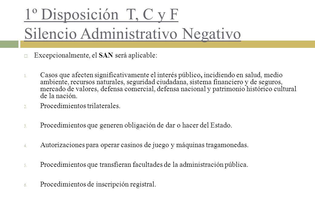 1º Disposición T, C y F Silencio Administrativo Negativo Excepcionalmente, el SAN será aplicable: 1. Casos que afecten significativamente el interés p
