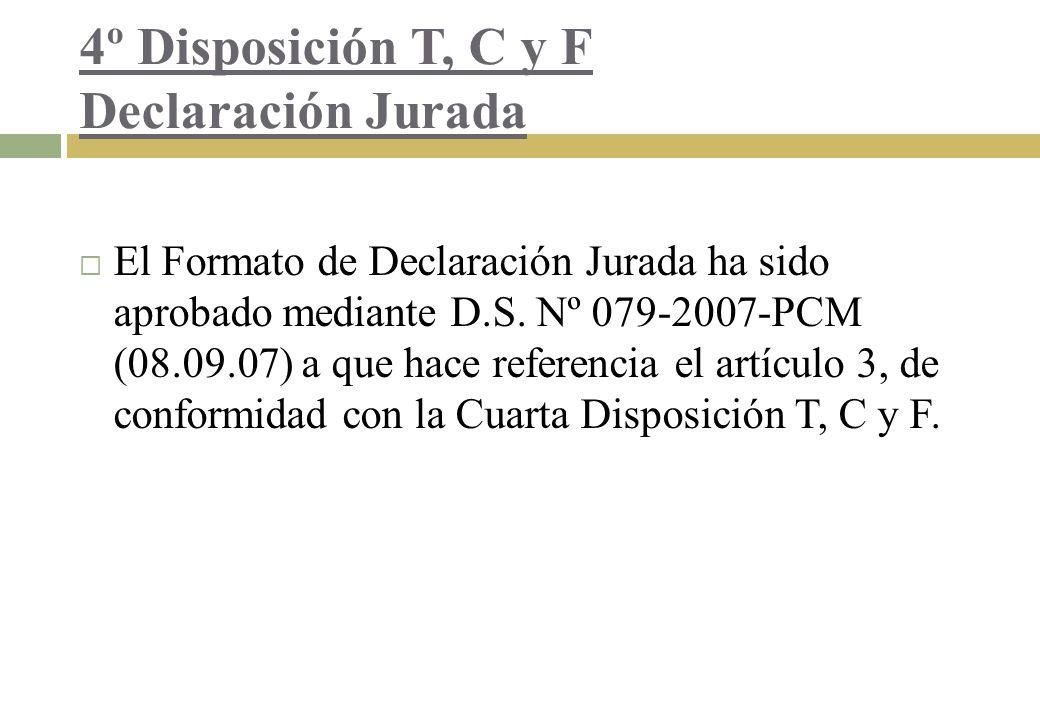 4º Disposición T, C y F Declaración Jurada El Formato de Declaración Jurada ha sido aprobado mediante D.S. Nº 079-2007-PCM (08.09.07) a que hace refer
