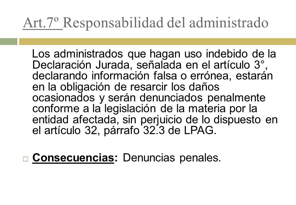 Art.7º Responsabilidad del administrado Los administrados que hagan uso indebido de la Declaración Jurada, señalada en el artículo 3°, declarando info