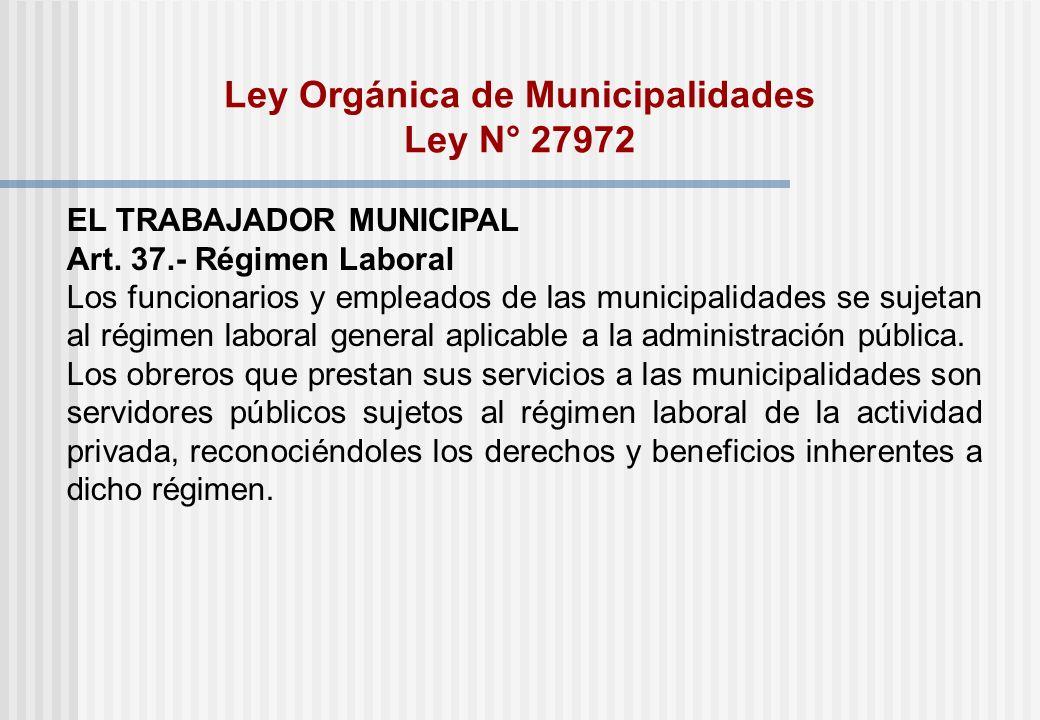 Ley Orgánica de Municipalidades Ley N° 27972 EL TRABAJADOR MUNICIPAL Art. 37.- Régimen Laboral Los funcionarios y empleados de las municipalidades se