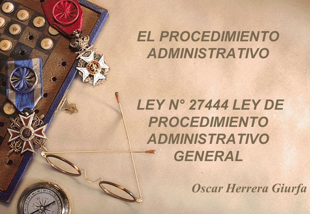 EL PROCEDIMIENTO ADMINISTRATIVO LEY N° 27444 LEY DE PROCEDIMIENTO ADMINISTRATIVO GENERAL Oscar Herrera Giurfa