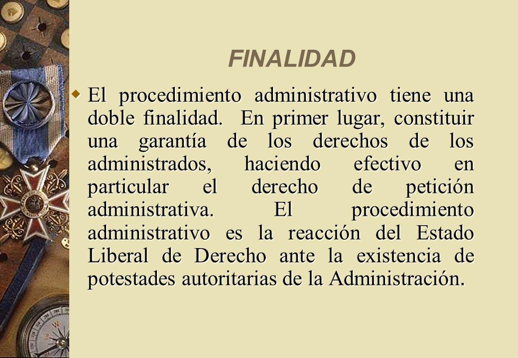 FINALIDAD El procedimiento administrativo tiene una doble finalidad. En primer lugar, constituir una garantía de los derechos de los administrados, ha