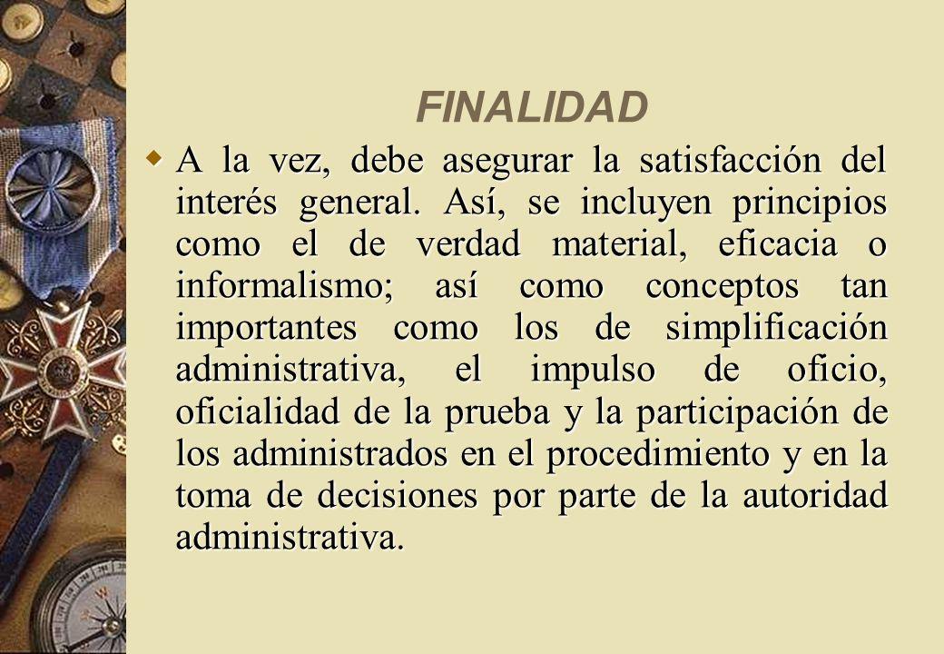 FINALIDAD A la vez, debe asegurar la satisfacción del interés general. Así, se incluyen principios como el de verdad material, eficacia o informalismo
