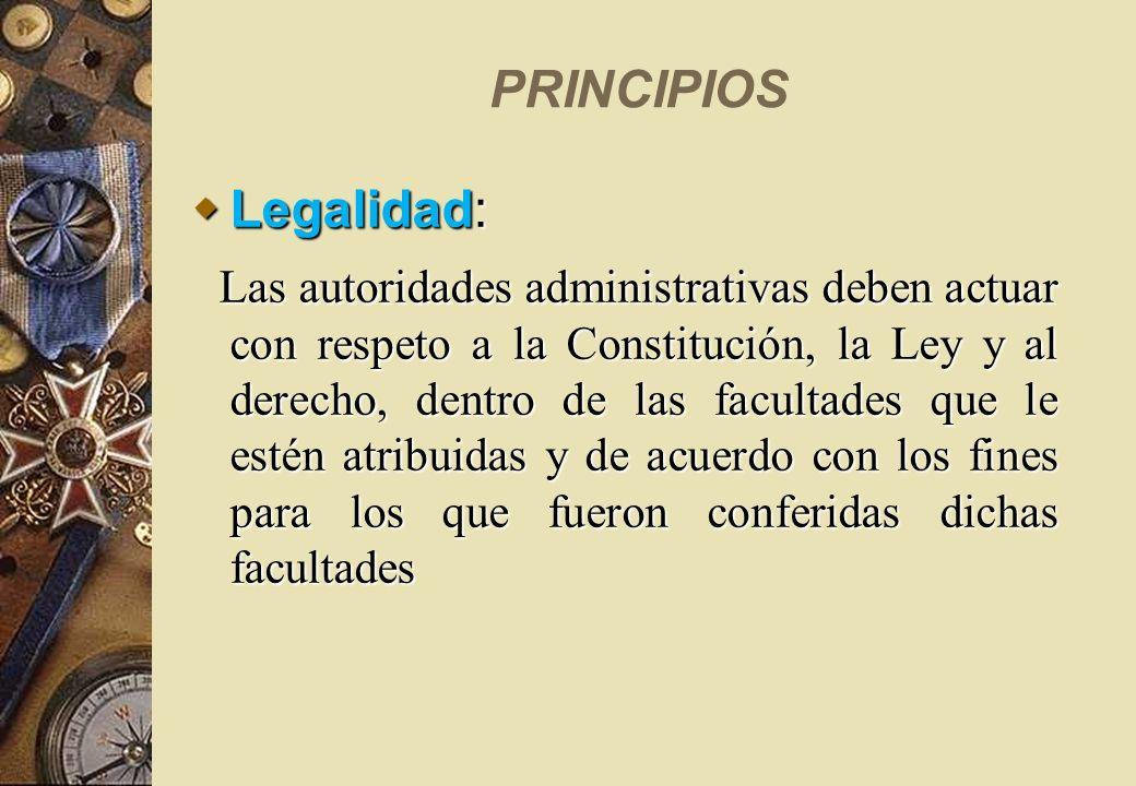PRINCIPIOS Legalidad: Legalidad: Las autoridades administrativas deben actuar con respeto a la Constitución, la Ley y al derecho, dentro de las facult