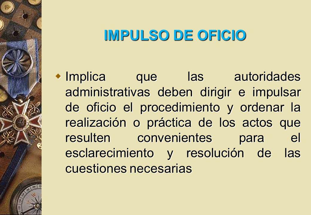 IMPULSO DE OFICIO Implica que las autoridades administrativas deben dirigir e impulsar de oficio el procedimiento y ordenar la realización o práctica