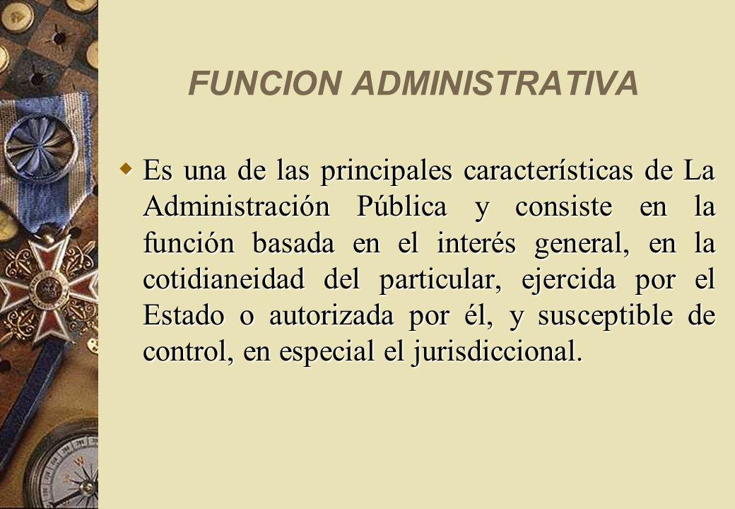 FUNCION ADMINISTRATIVA Es una de las principales características de La Administración Pública y consiste en la función basada en el interés general, e