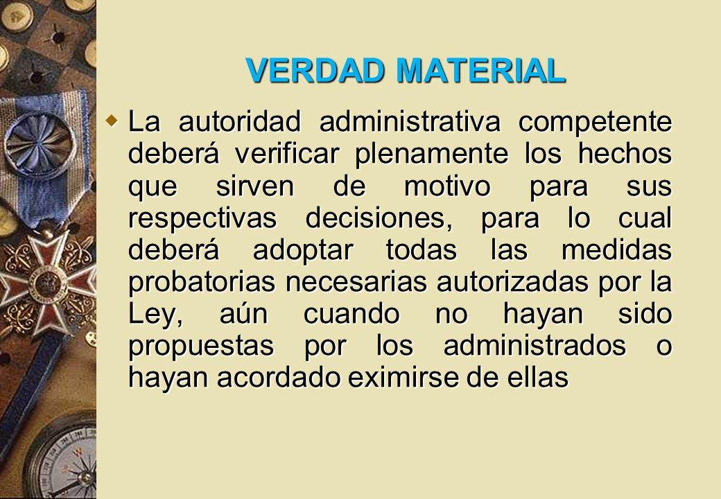 VERDAD MATERIAL La autoridad administrativa competente deberá verificar plenamente los hechos que sirven de motivo para sus respectivas decisiones, pa