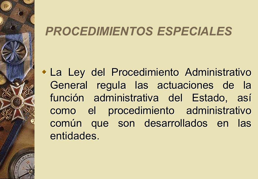 PROCEDIMIENTOS ESPECIALES La Ley del Procedimiento Administrativo General regula las actuaciones de la función administrativa del Estado, así como el