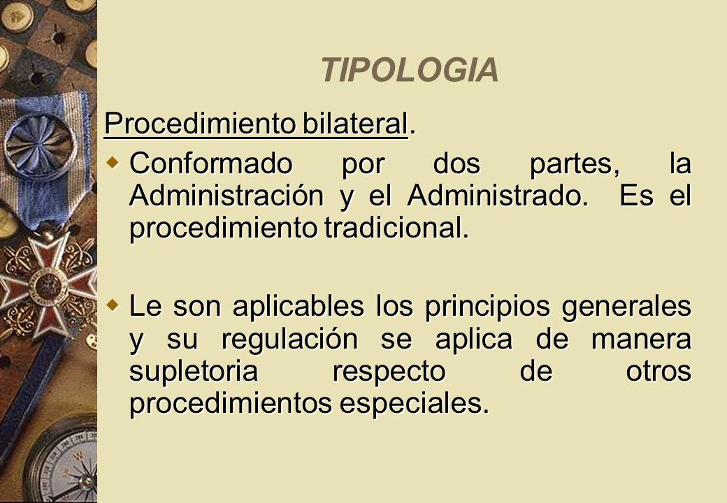 TIPOLOGIA Procedimiento bilateral. Conformado por dos partes, la Administración y el Administrado. Es el procedimiento tradicional. Conformado por dos