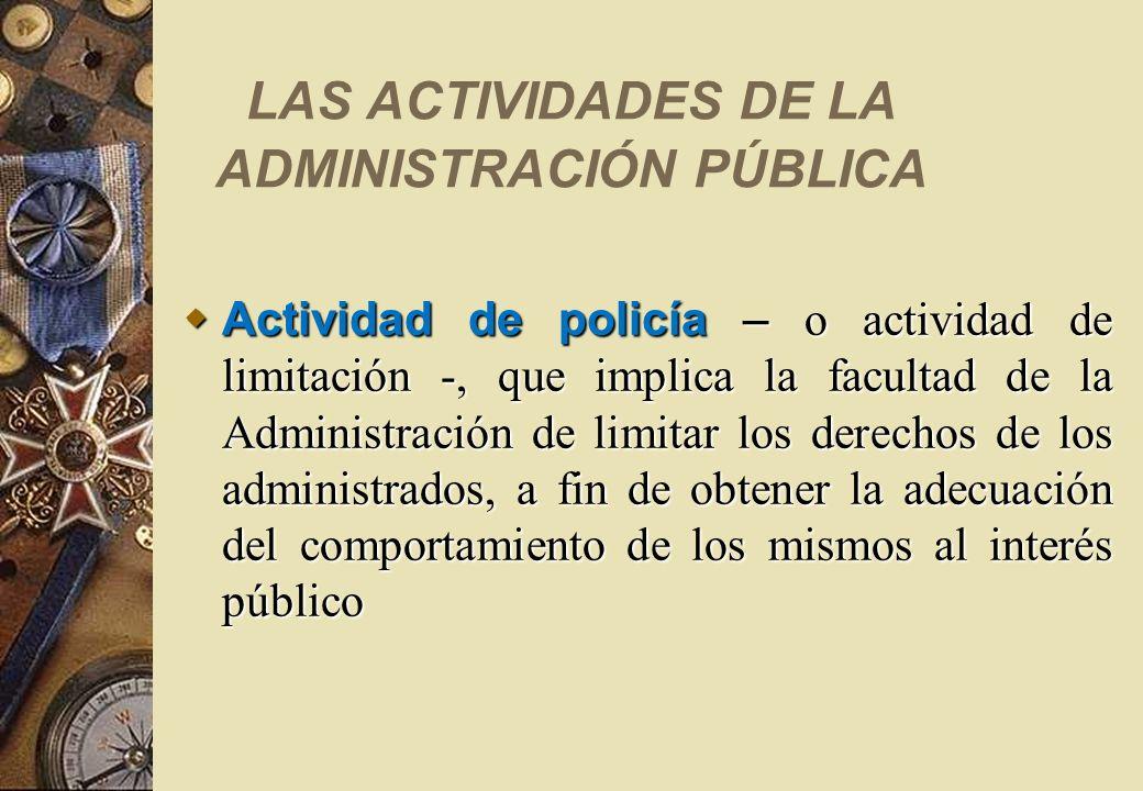 LAS ACTIVIDADES DE LA ADMINISTRACIÓN PÚBLICA Actividad de policía – o actividad de limitación -, que implica la facultad de la Administración de limit