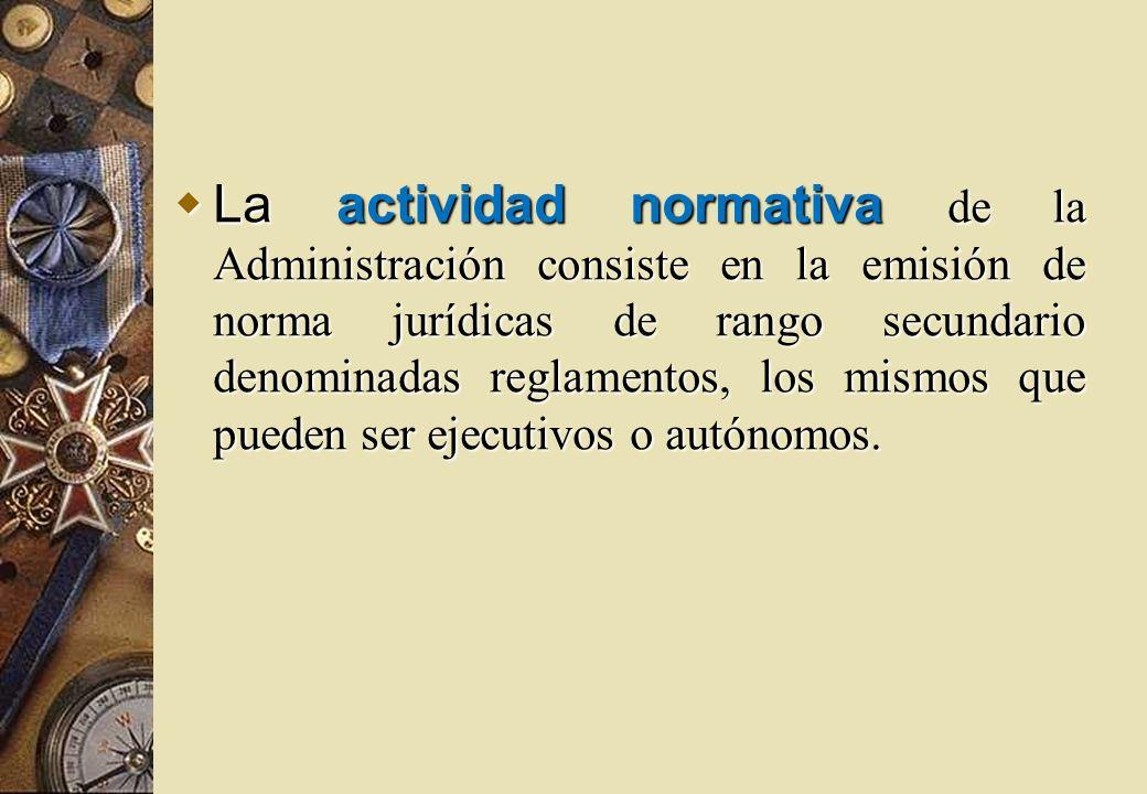 La actividad normativa de la Administración consiste en la emisión de norma jurídicas de rango secundario denominadas reglamentos, los mismos que pued