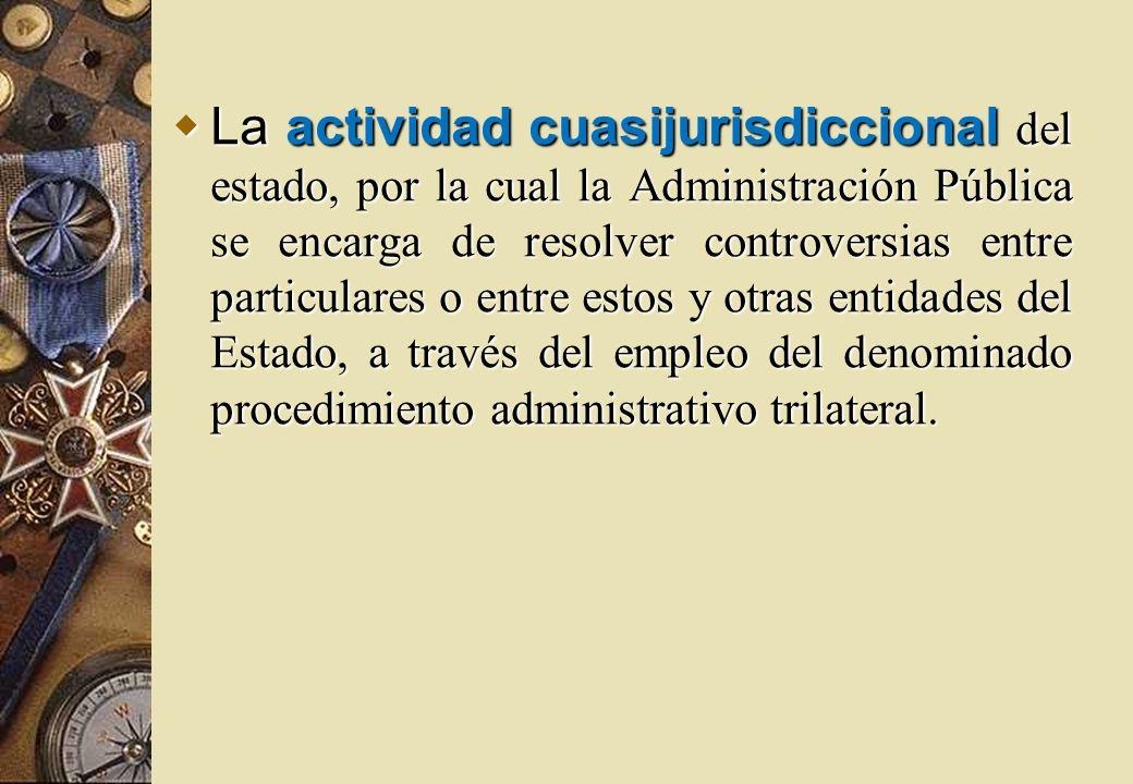 La actividad cuasijurisdiccional del estado, por la cual la Administración Pública se encarga de resolver controversias entre particulares o entre est