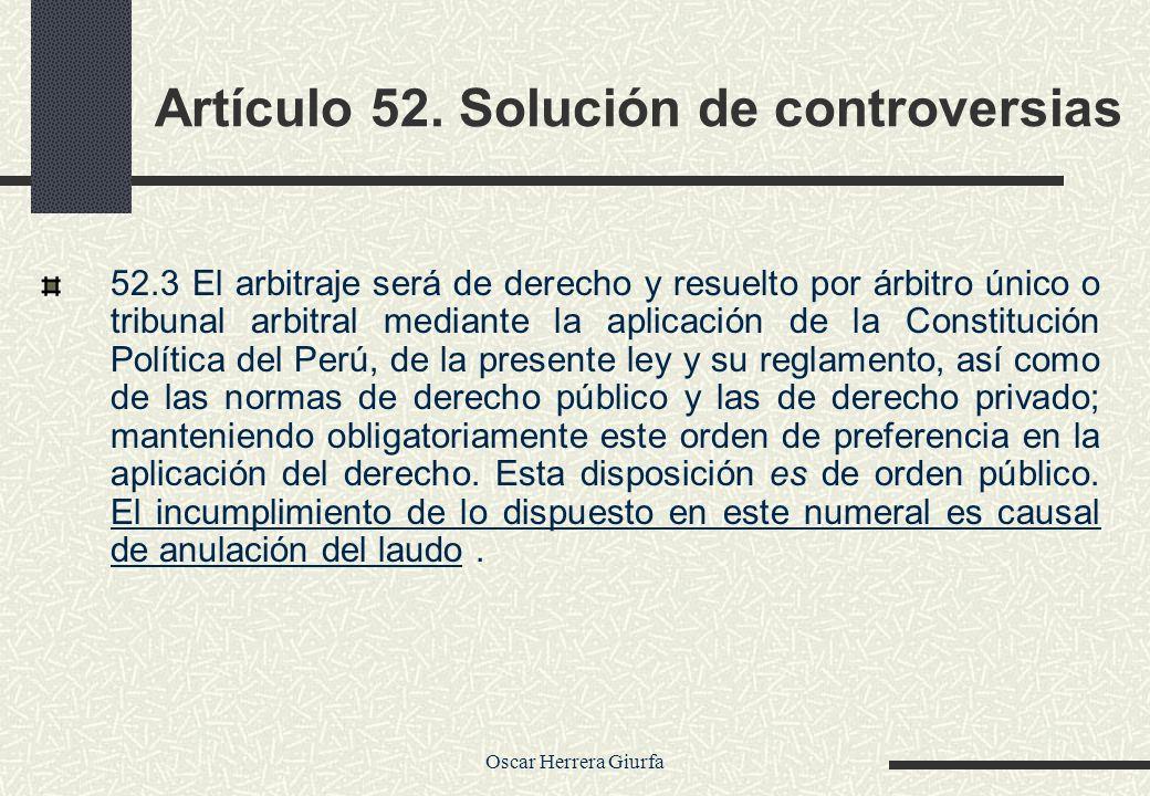 Oscar Herrera Giurfa Artículo 52. Solución de controversias 52.3 El arbitraje será de derecho y resuelto por árbitro único o tribunal arbitral mediant