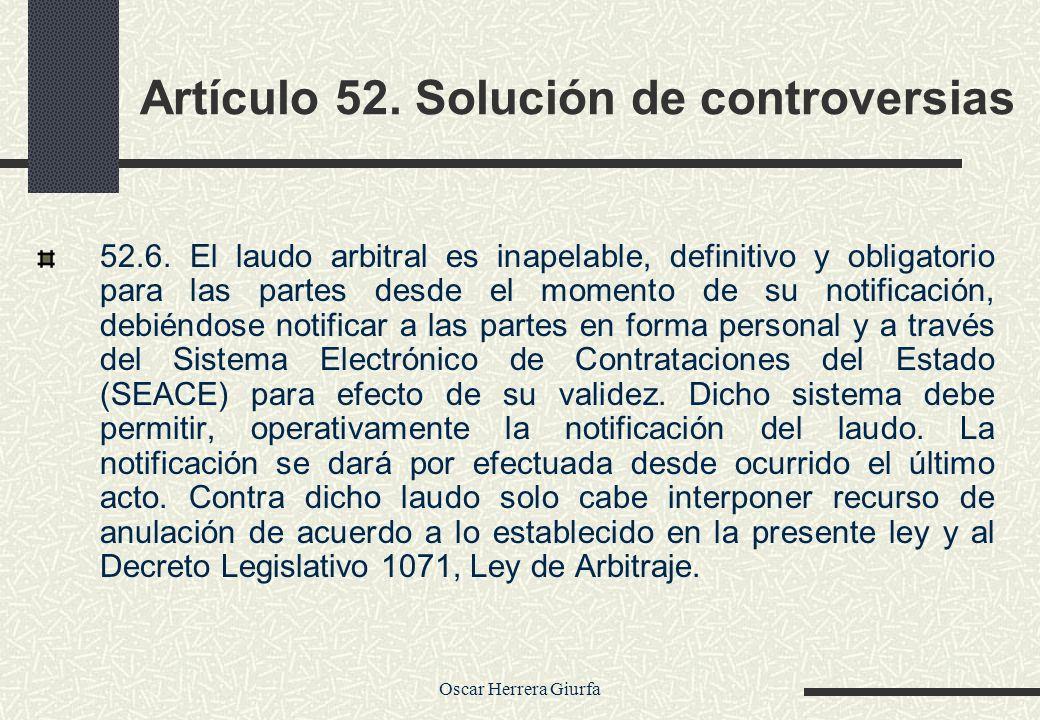 Oscar Herrera Giurfa Artículo 52. Solución de controversias 52.6. El laudo arbitral es inapelable, definitivo y obligatorio para las partes desde el m