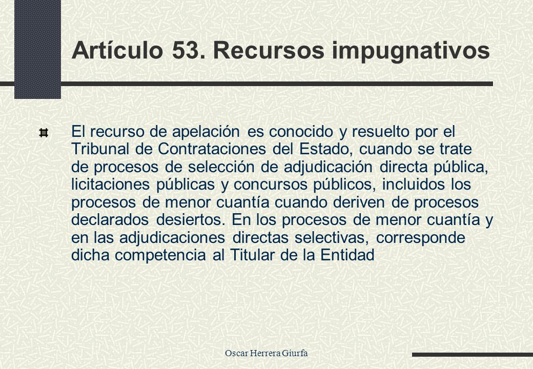 Oscar Herrera Giurfa Artículo 53. Recursos impugnativos El recurso de apelación es conocido y resuelto por el Tribunal de Contrataciones del Estado, c