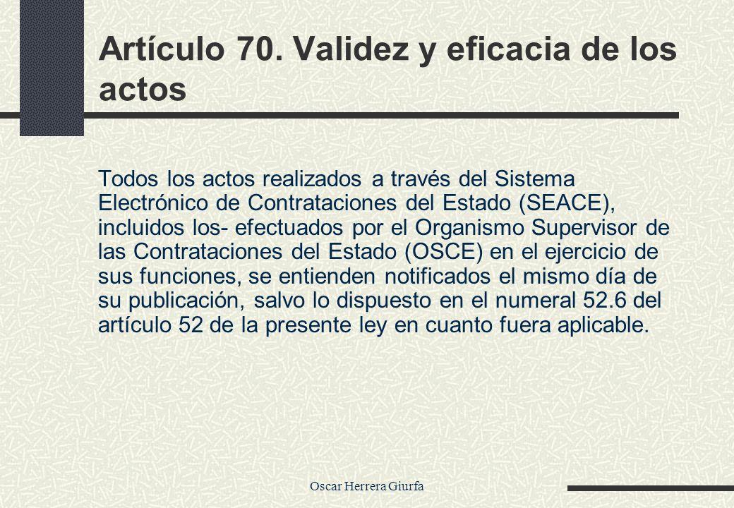 Oscar Herrera Giurfa Artículo 70. Validez y eficacia de los actos Todos los actos realizados a través del Sistema Electrónico de Contrataciones del Es