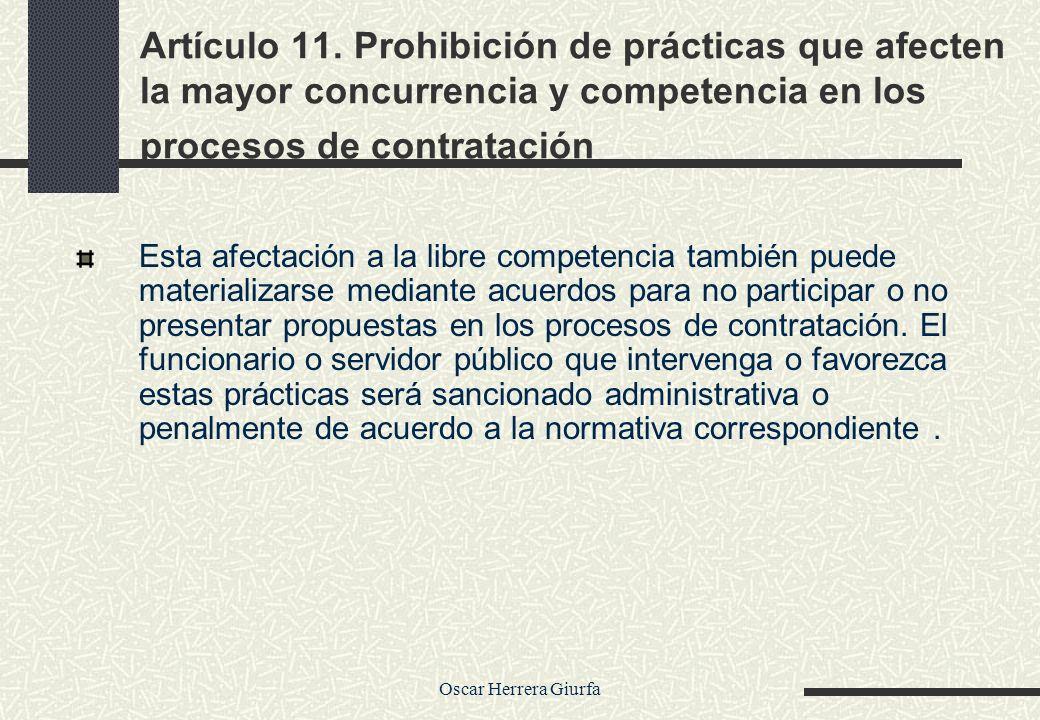 Oscar Herrera Giurfa Artículo 11. Prohibición de prácticas que afecten la mayor concurrencia y competencia en los procesos de contratación Esta afecta