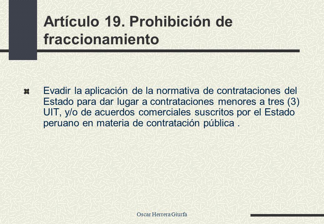 Oscar Herrera Giurfa Artículo 19. Prohibición de fraccionamiento Evadir la aplicación de la normativa de contrataciones del Estado para dar lugar a co