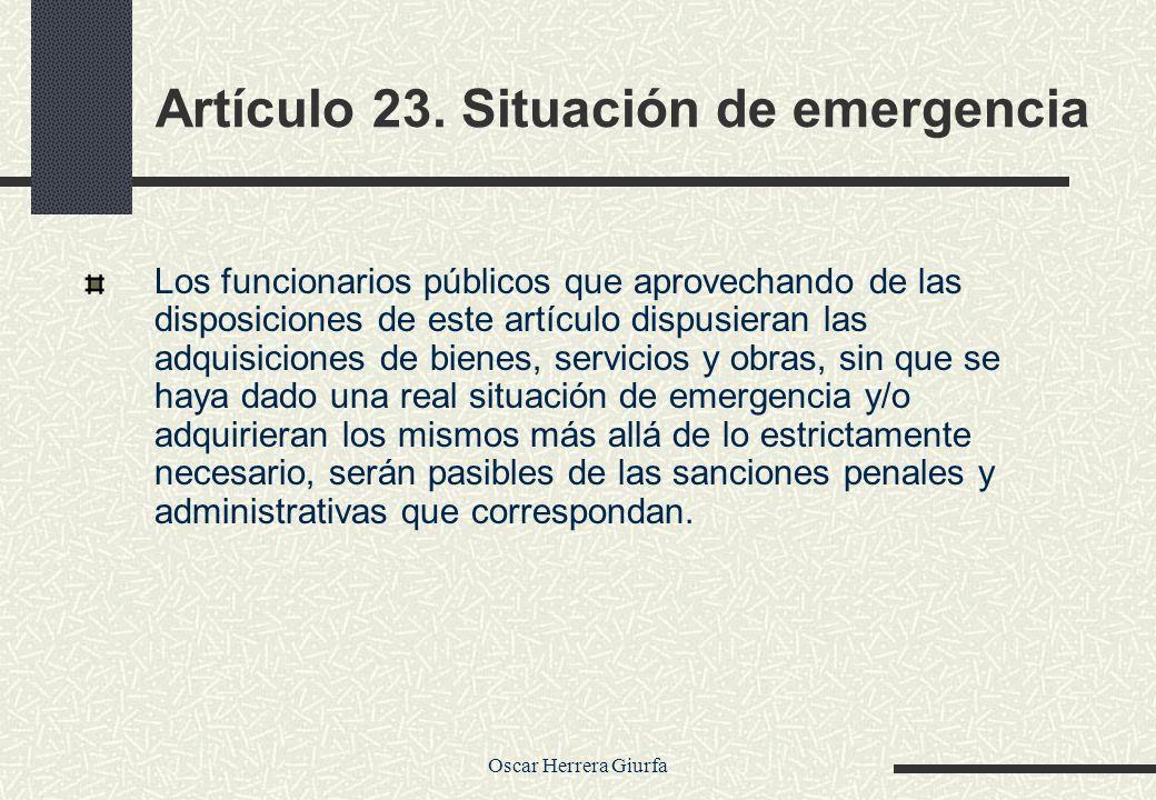 Oscar Herrera Giurfa Artículo 23. Situación de emergencia Los funcionarios públicos que aprovechando de las disposiciones de este artículo dispusieran