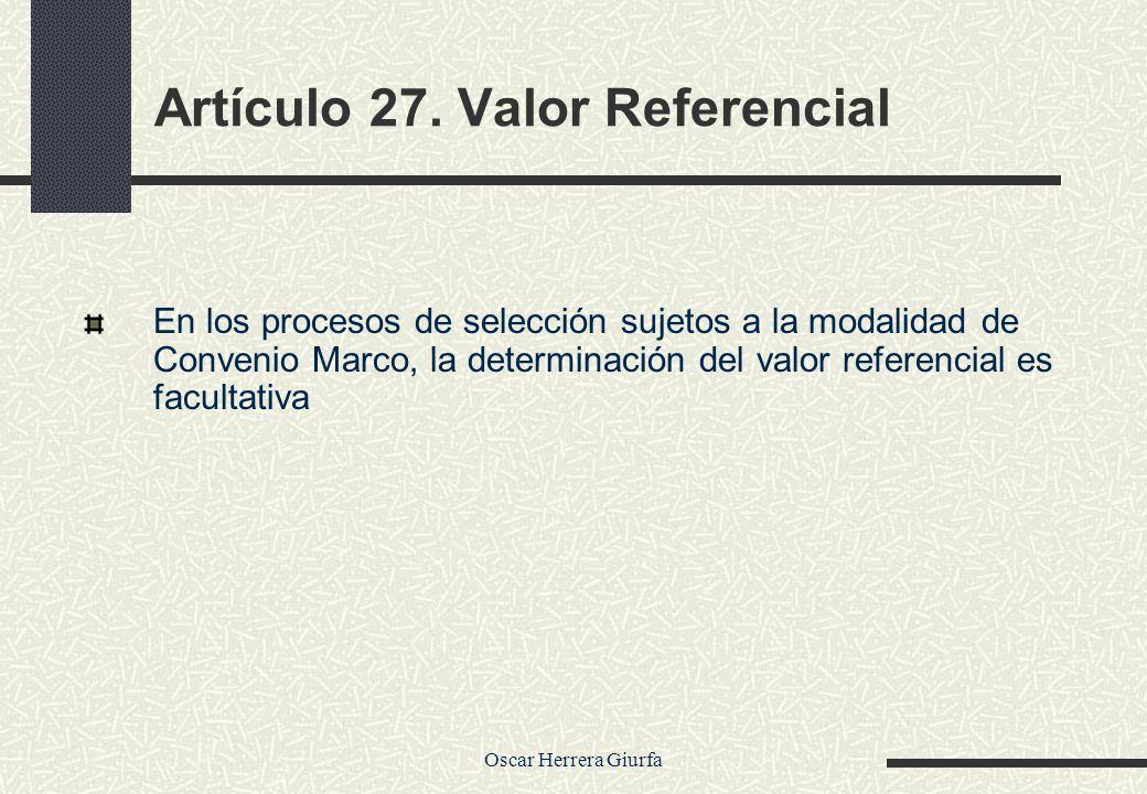 Oscar Herrera Giurfa Artículo 27. Valor Referencial En los procesos de selección sujetos a la modalidad de Convenio Marco, la determinación del valor