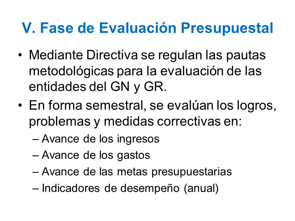 V. Fase de Evaluación Presupuestal Mediante Directiva se regulan las pautas metodológicas para la evaluación de las entidades del GN y GR. En forma se