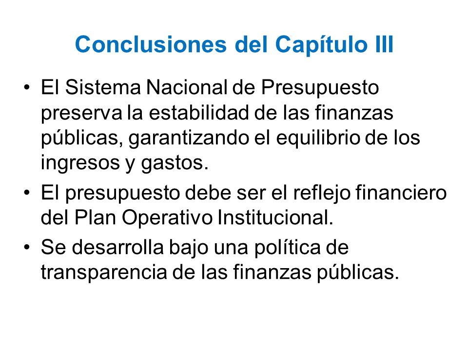 Conclusiones del Capítulo III El Sistema Nacional de Presupuesto preserva la estabilidad de las finanzas públicas, garantizando el equilibrio de los i