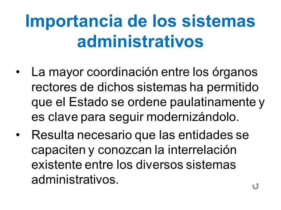 Importancia de los sistemas administrativos La mayor coordinación entre los órganos rectores de dichos sistemas ha permitido que el Estado se ordene p