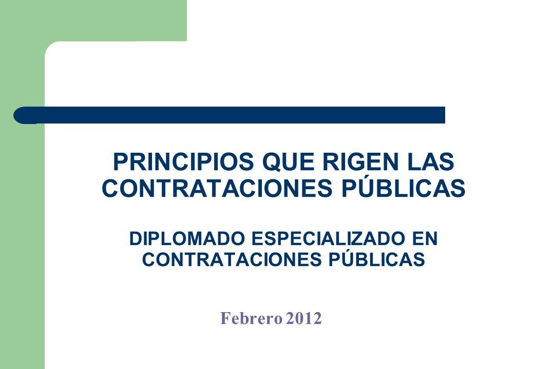 PRINCIPIOS QUE RIGEN LAS CONTRATACIONES PÚBLICAS DIPLOMADO ESPECIALIZADO EN CONTRATACIONES PÚBLICAS Febrero 2012