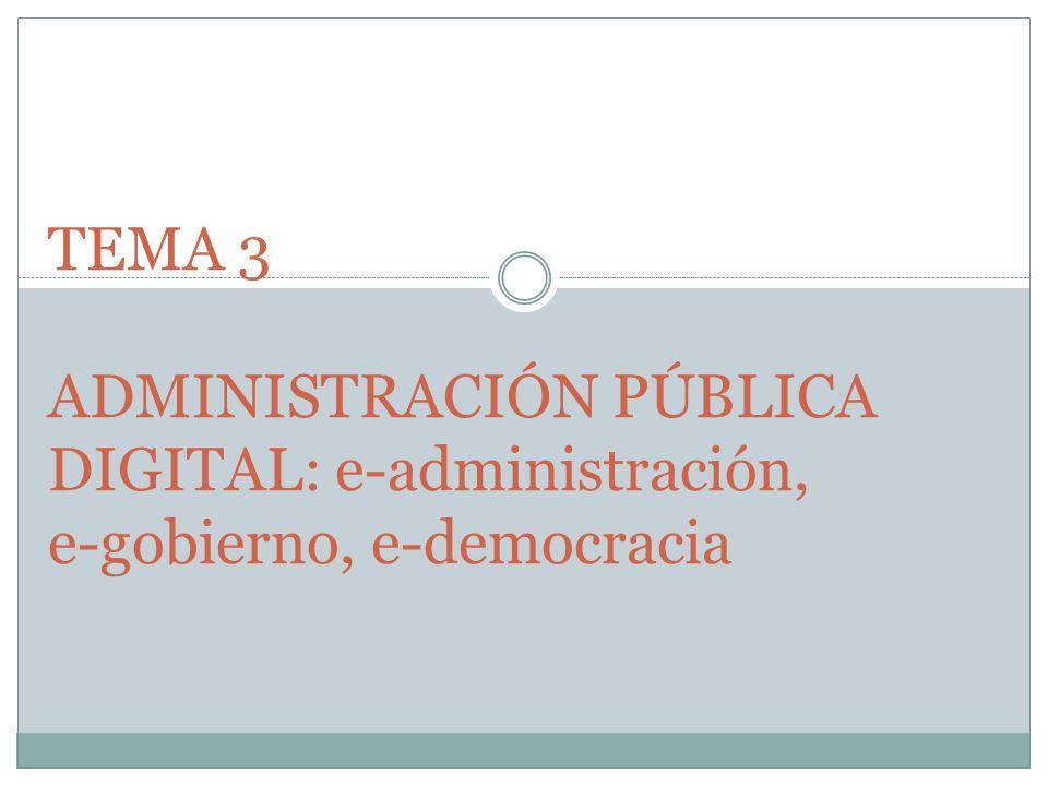 TEMA 3 ADMINISTRACIÓN PÚBLICA DIGITAL: e-administración, e-gobierno, e-democracia