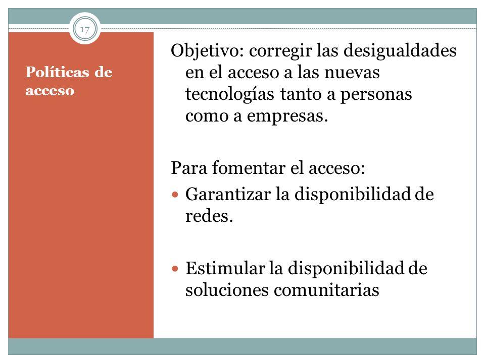 Políticas de acceso Objetivo: corregir las desigualdades en el acceso a las nuevas tecnologías tanto a personas como a empresas. Para fomentar el acce