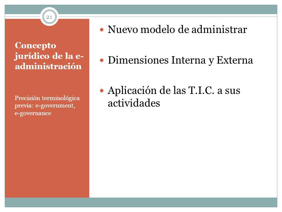 Concepto jurídico de la e- administración Precisión terminológica previa: e-government, e-governance Nuevo modelo de administrar Dimensiones Interna y