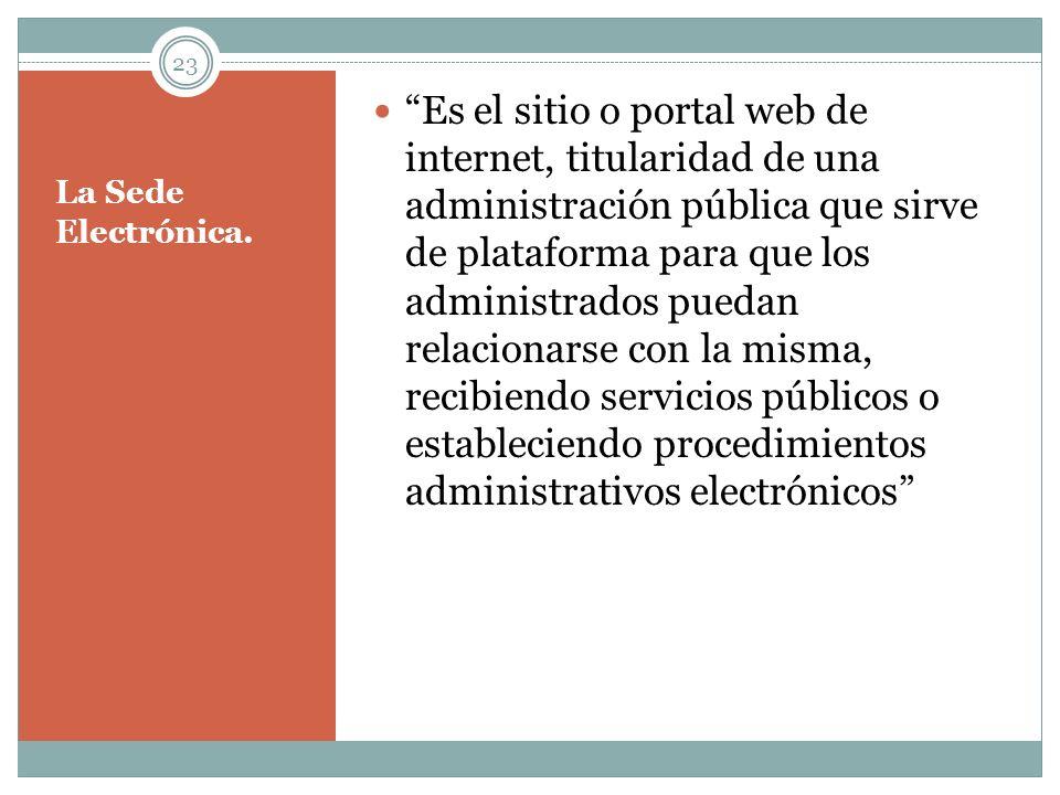 La Sede Electrónica. Es el sitio o portal web de internet, titularidad de una administración pública que sirve de plataforma para que los administrado
