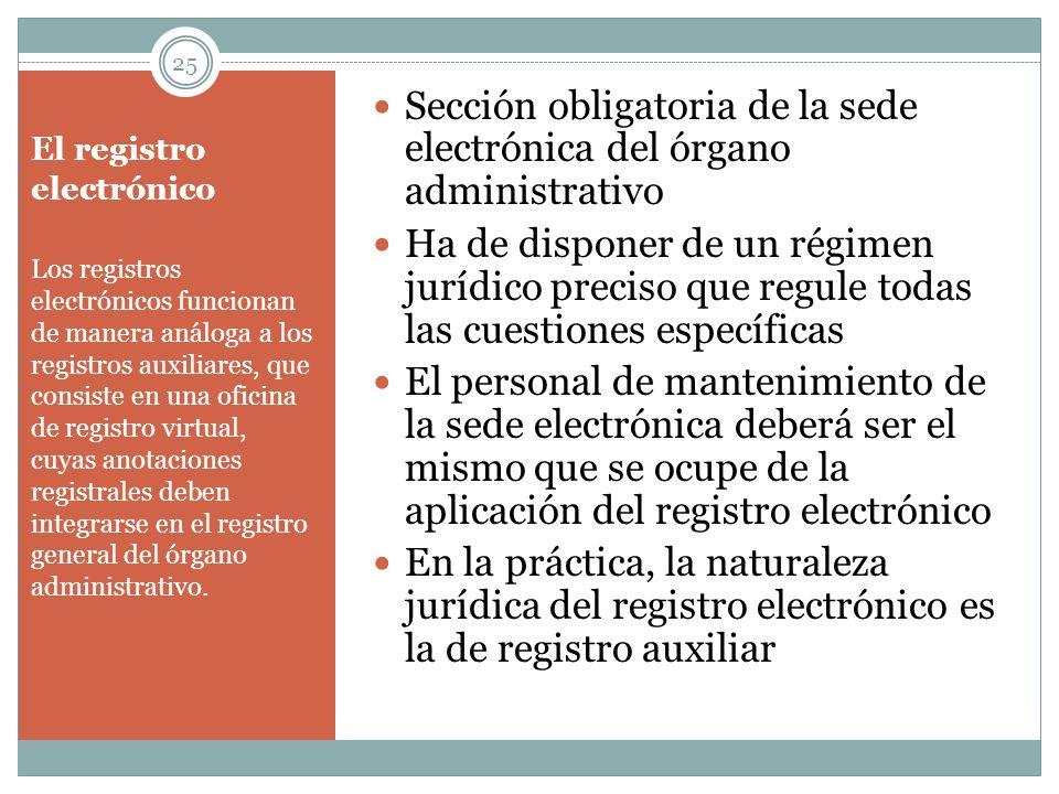El registro electrónico Sección obligatoria de la sede electrónica del órgano administrativo Ha de disponer de un régimen jurídico preciso que regule