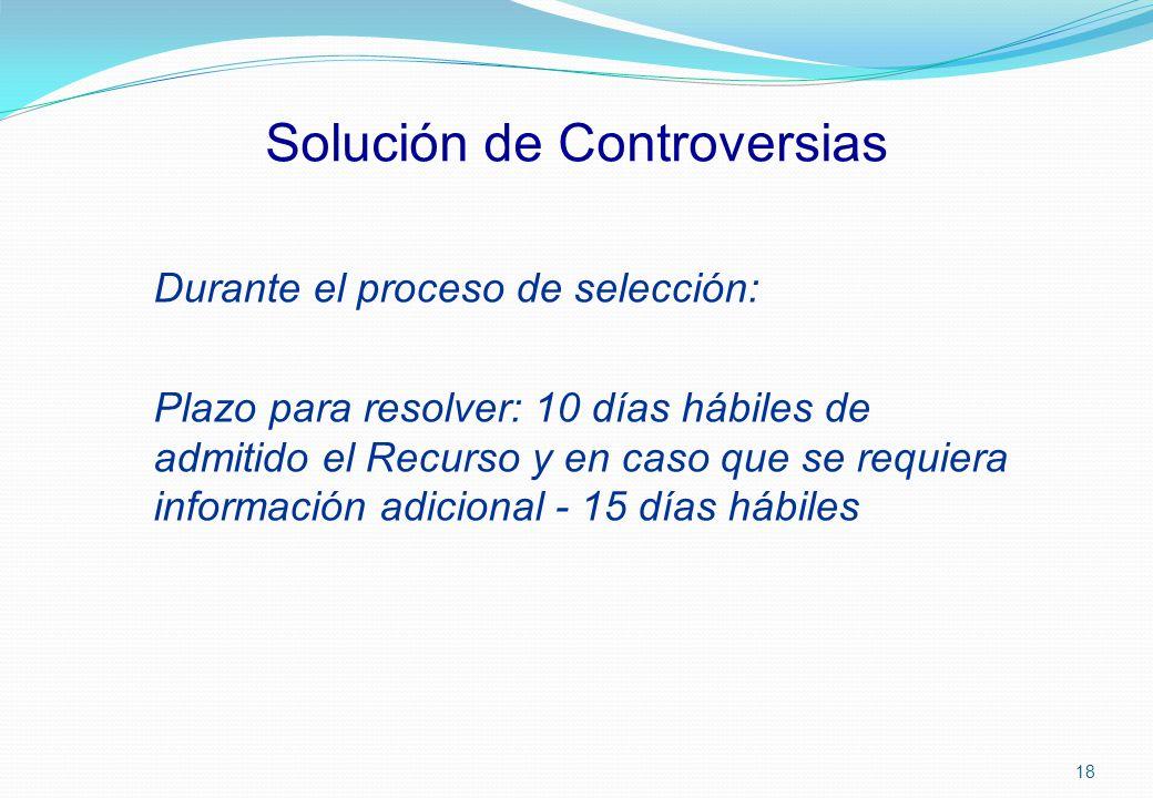 Solución de Controversias Durante el proceso de selección: Plazo para resolver: 10 días hábiles de admitido el Recurso y en caso que se requiera infor