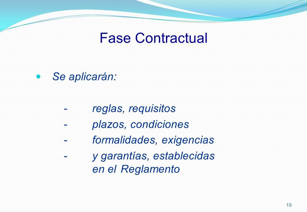 Fase Contractual Se aplicarán: -reglas, requisitos - plazos, condiciones -formalidades, exigencias -y garantías, establecidas en el Reglamento 19