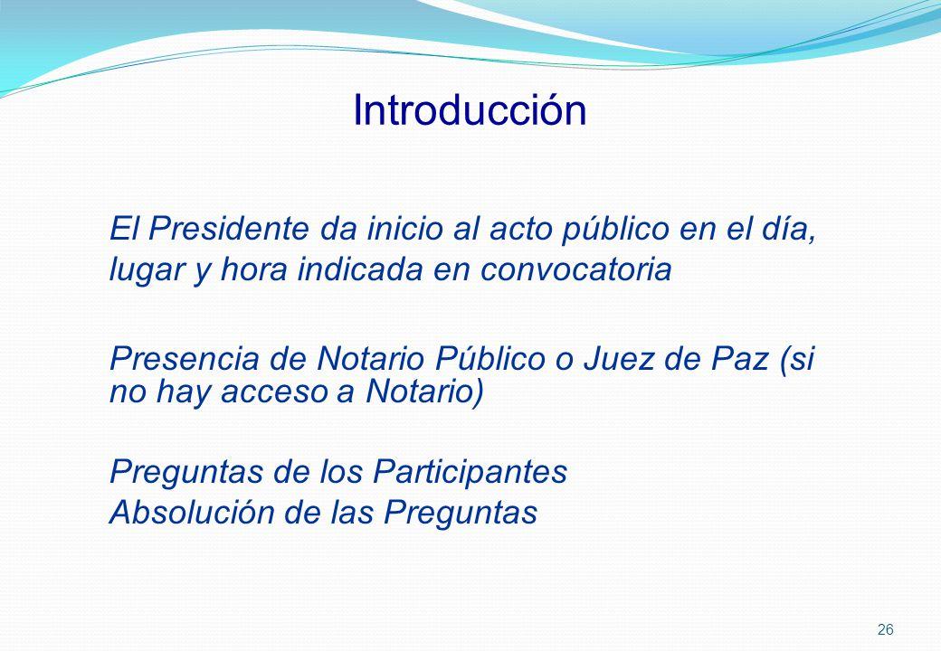 Introducción El Presidente da inicio al acto público en el día, lugar y hora indicada en convocatoria Presencia de Notario Público o Juez de Paz (si n