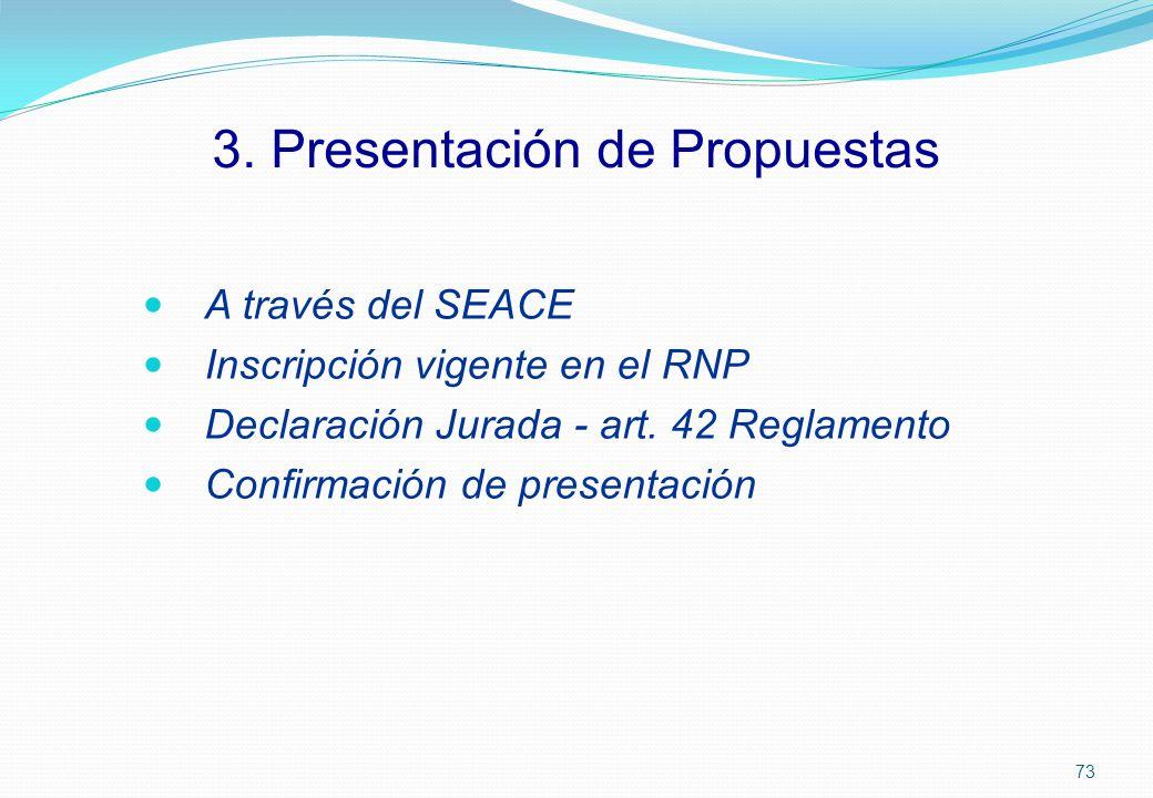 A través del SEACE Inscripción vigente en el RNP Declaración Jurada - art. 42 Reglamento Confirmación de presentación 3. Presentación de Propuestas 73