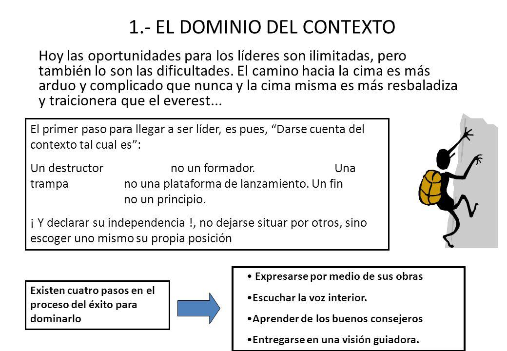 1.- EL DOMINIO DEL CONTEXTO Hoy las oportunidades para los líderes son ilimitadas, pero también lo son las dificultades. El camino hacia la cima es má