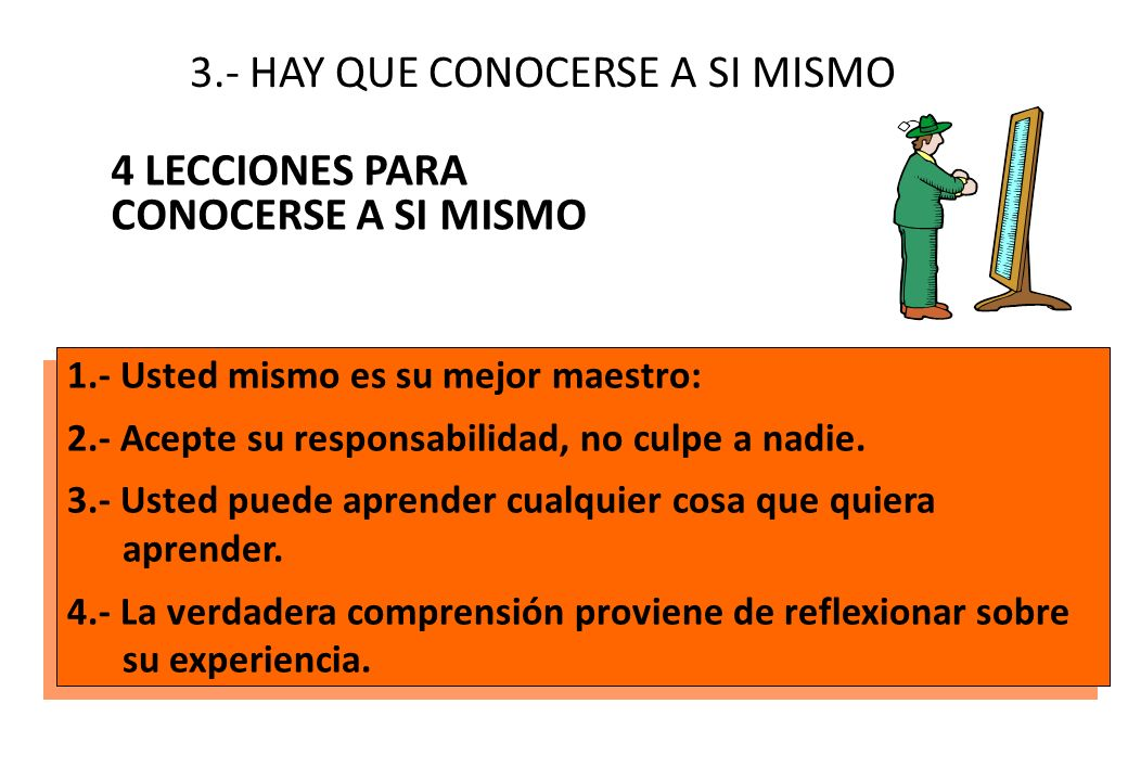 3.- HAY QUE CONOCERSE A SI MISMO 4 LECCIONES PARA CONOCERSE A SI MISMO 1.- Usted mismo es su mejor maestro: 2.- Acepte su responsabilidad, no culpe a