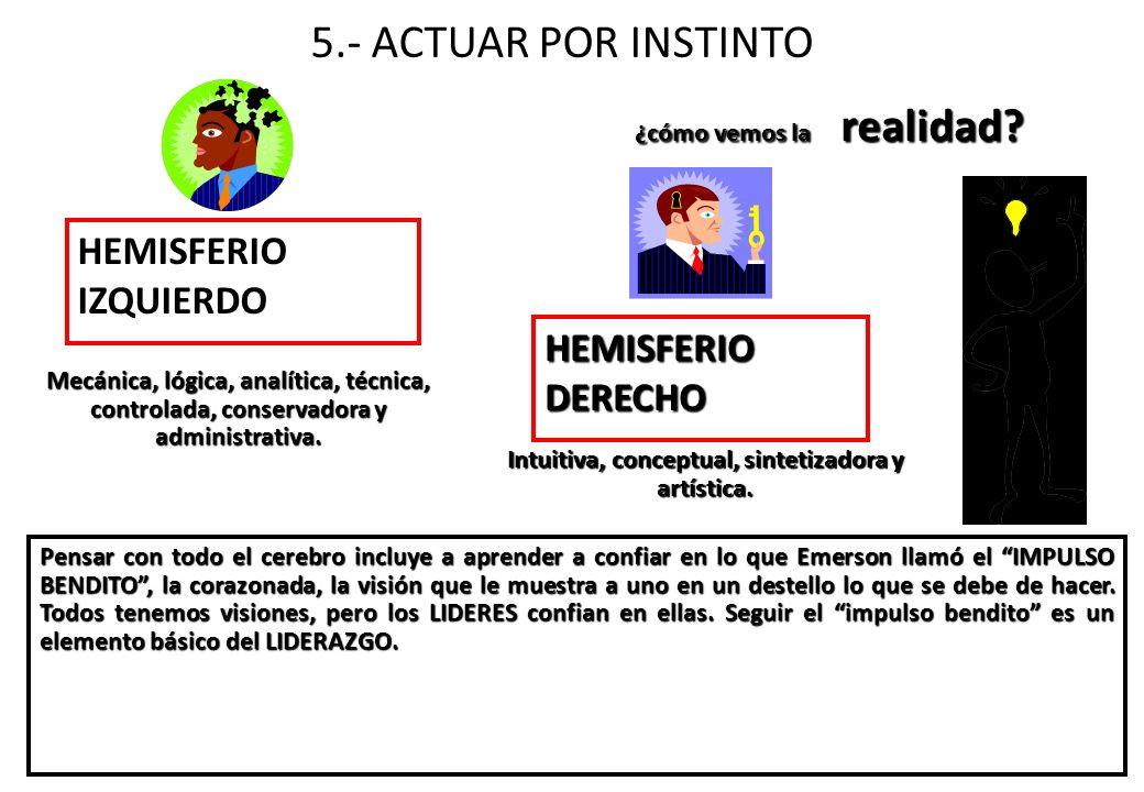 5.- ACTUAR POR INSTINTO HEMISFERIO IZQUIERDO Mecánica, lógica, analítica, técnica, controlada, conservadora y administrativa. Pensar con todo el cereb